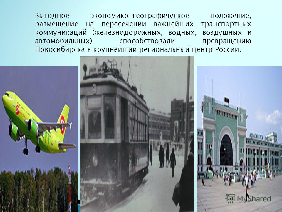 Выгодное экономико-географическое положение, размещение на пересечении важнейших транспортных коммуникаций (железнодорожных, водных, воздушных и автомобильных) способствовали превращению Новосибирска в крупнейший региональный центр России.