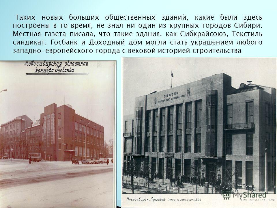 Таких новых больших общественных зданий, какие были здесь построены в то время, не знал ни один из крупных городов Сибири. Местная газета писала, что такие здания, как Сибкрайсоюз, Текстиль синдикат, Госбанк и Доходный дом могли стать украшением любо
