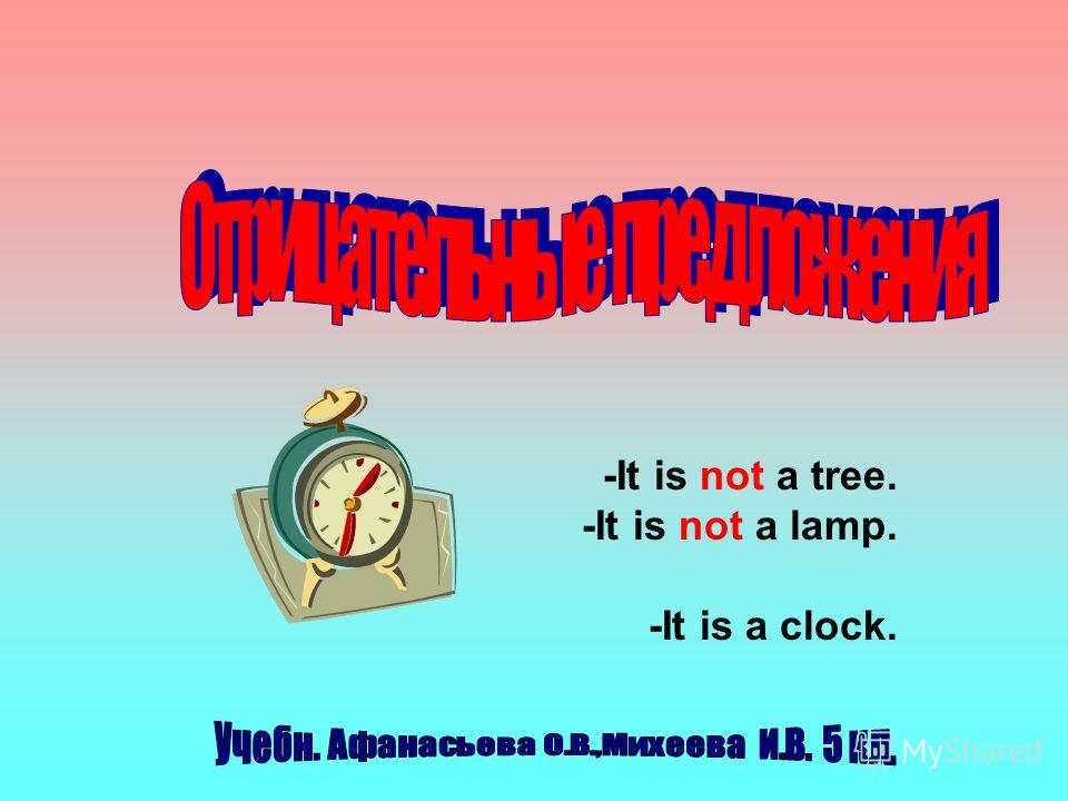 -It is not a tree. -It is not a lamp. -It is a clock.