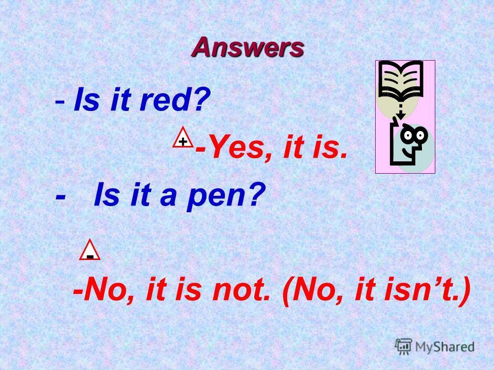 Answers -Is it red? -Yes, it is. - Is it a pen? -No, it is not. (No, it isnt.) + -