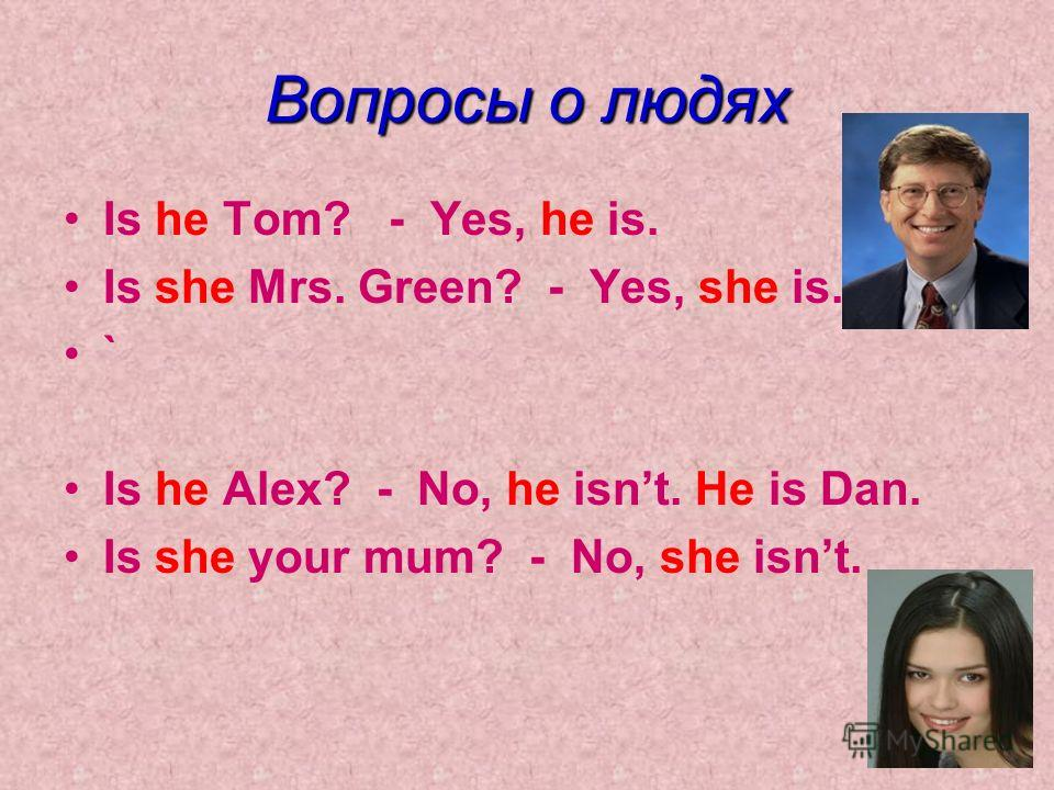 Вопросы о людях Is he Tom? - Yes, he is. Is she Mrs. Green? - Yes, she is. ` Is he Alex? - No, he isnt. He is Dan. Is she your mum? - No, she isnt.