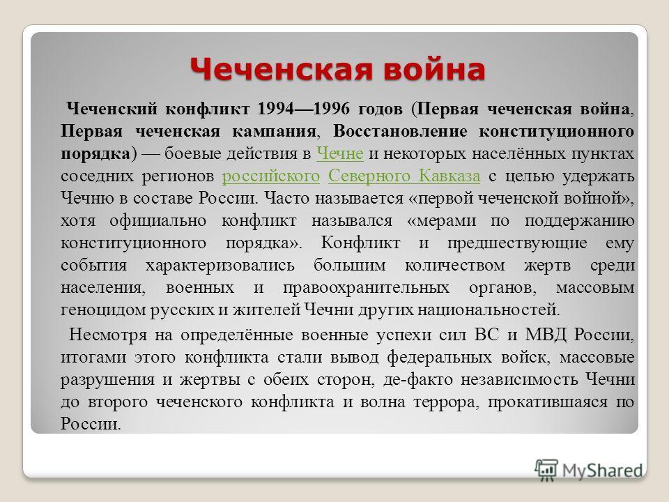 Чеченская война Чеченский конфликт 19941996 годов (Первая чеченская война, Первая чеченская кампания, Восстановление конституционного порядка) боевые действия в Чечне и некоторых населённых пунктах соседних регионов российского Северного Кавказа с це