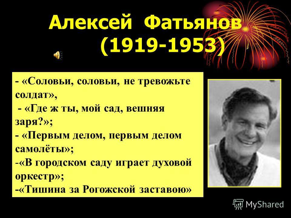 Алексей Фатьянов (1919-1953) - «Соловьи, соловьи, не тревожьте солдат», - «Где ж ты, мой сад, вешняя заря?»; - «Первым делом, первым делом самолёты»; -«В городском саду играет духовой оркестр»; -«Тишина за Рогожской заставою»