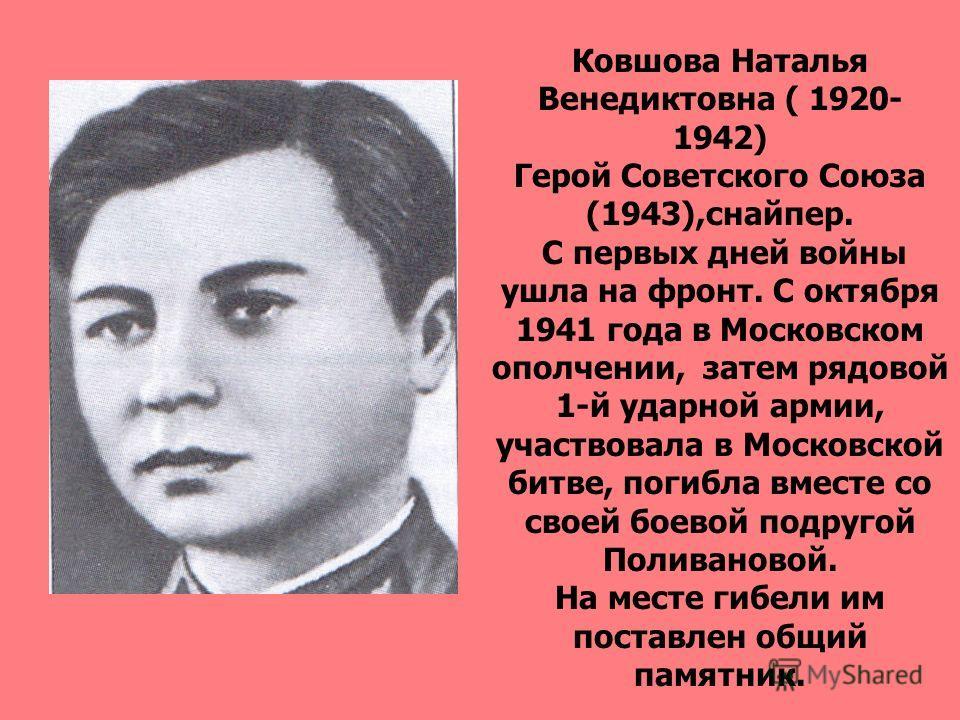 Ковшова Наталья Венедиктовна ( 1920- 1942) Герой Советского Союза (1943),снайпер. С первых дней войны ушла на фронт. С октября 1941 года в Московском ополчении, затем рядовой 1-й ударной армии, участвовала в Московской битве, погибла вместе со своей
