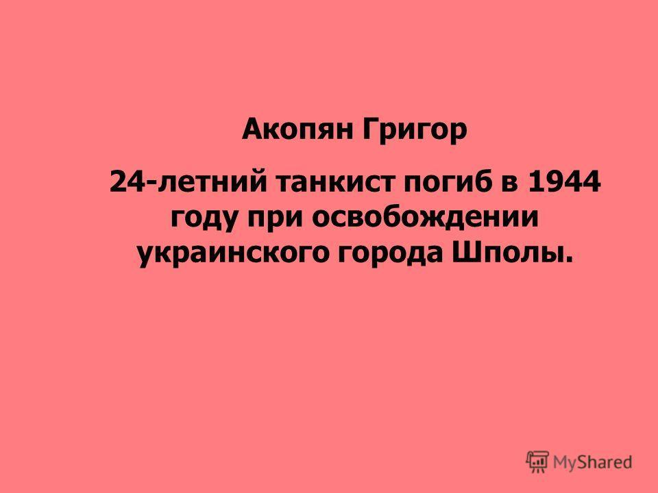 Акопян Григор 24-летний танкист погиб в 1944 году при освобождении украинского города Шполы.