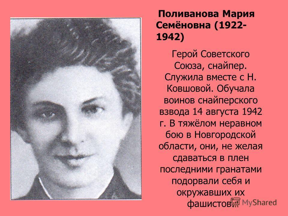 Поливанова Мария Семёновна (1922- 1942) Герой Советского Союза, снайпер. Служила вместе с Н. Ковшовой. Обучала воинов снайперского взвода 14 августа 1942 г. В тяжёлом неравном бою в Новгородской области, они, не желая сдаваться в плен последними гран