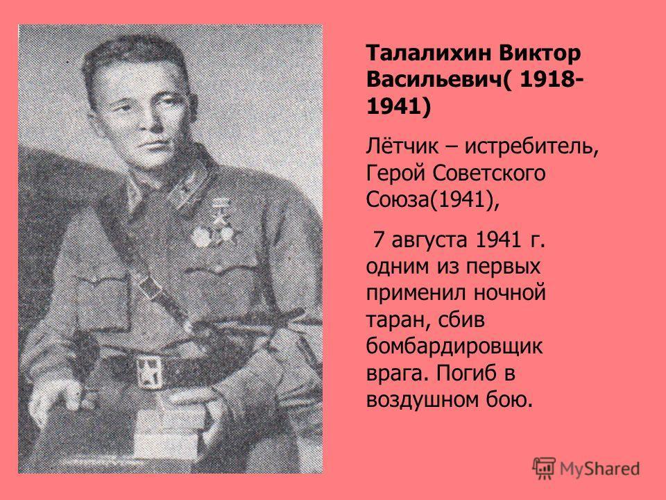 Талалихин Виктор Васильевич( 1918- 1941) Лётчик – истребитель, Герой Советского Союза(1941), 7 августа 1941 г. одним из первых применил ночной таран, сбив бомбардировщик врага. Погиб в воздушном бою.