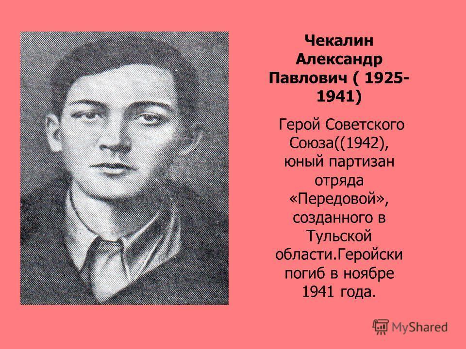 Чекалин Александр Павлович ( 1925- 1941) Герой Советского Союза((1942), юный партизан отряда «Передовой», созданного в Тульской области.Геройски погиб в ноябре 1941 года.