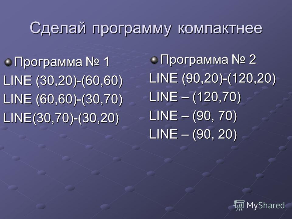 Сделай программу компактнее Программа 1 LINE (30,20)-(60,60) LINE (60,60)-(30,70) LINE(30,70)-(30,20) Программа 2 LINE (90,20)-(120,20) LINE – (120,70) LINE – (90, 70) LINE – (90, 20)