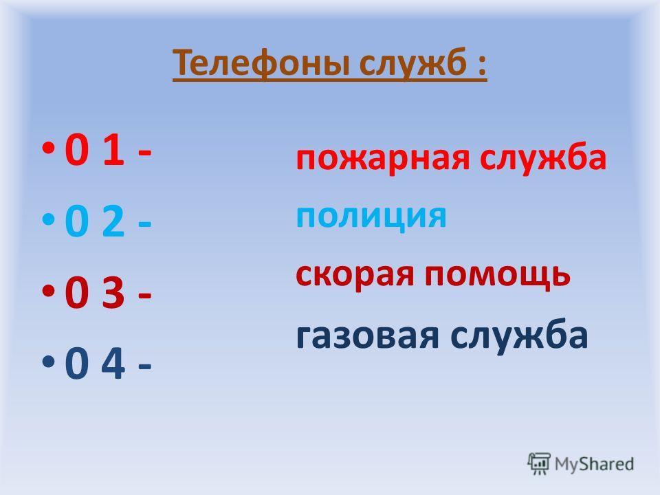 Телефоны служб : 0 1 - 0 2 - 0 3 - 0 4 - пожарная служба полиция скорая помощь газовая служба