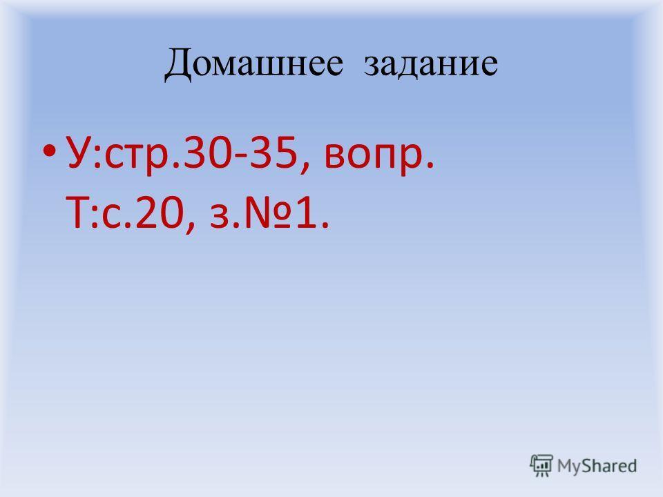 Домашнее задание У:стр.30-35, вопр. Т:с.20, з.1.