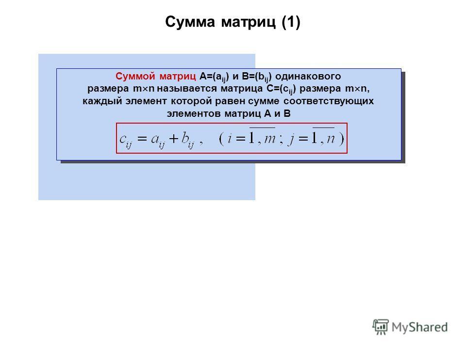 Сумма матриц (1) Суммой матриц A=(a ij ) и B=(b ij ) одинакового размера m n называется матрица C=(c ij ) размера m n, каждый элемент которой равен сумме соответствующих элементов матриц A и B