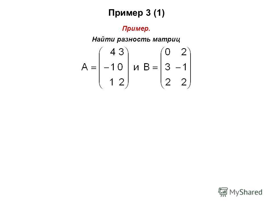 Пример 3 (1) Пример. Найти разность матриц
