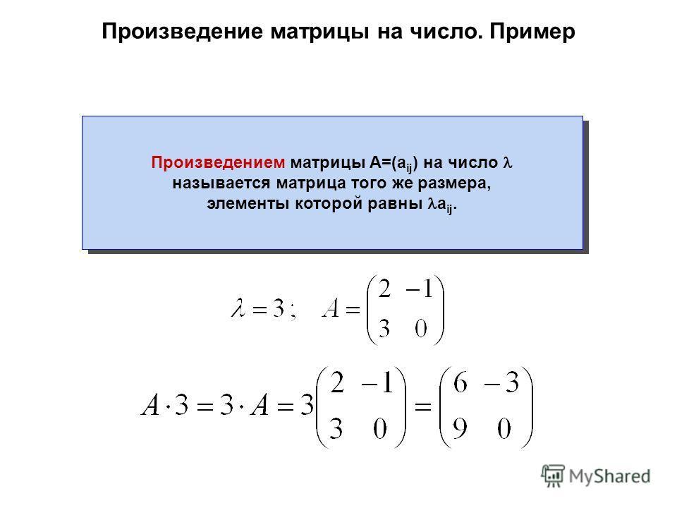 Произведение матрицы на число. Пример Произведением матрицы A=(a ij ) на число называется матрица того же размера, элементы которой равны a ij.