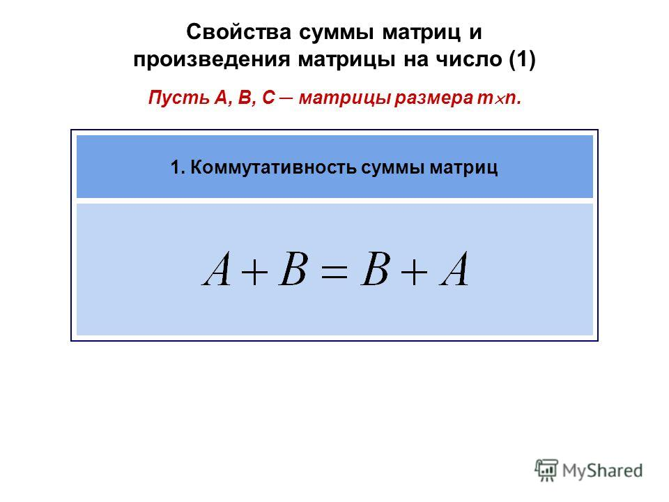 Свойства суммы матриц и произведения матрицы на число (1) Пусть A, B, C матрицы размера m n. 1. Коммутативность суммы матриц