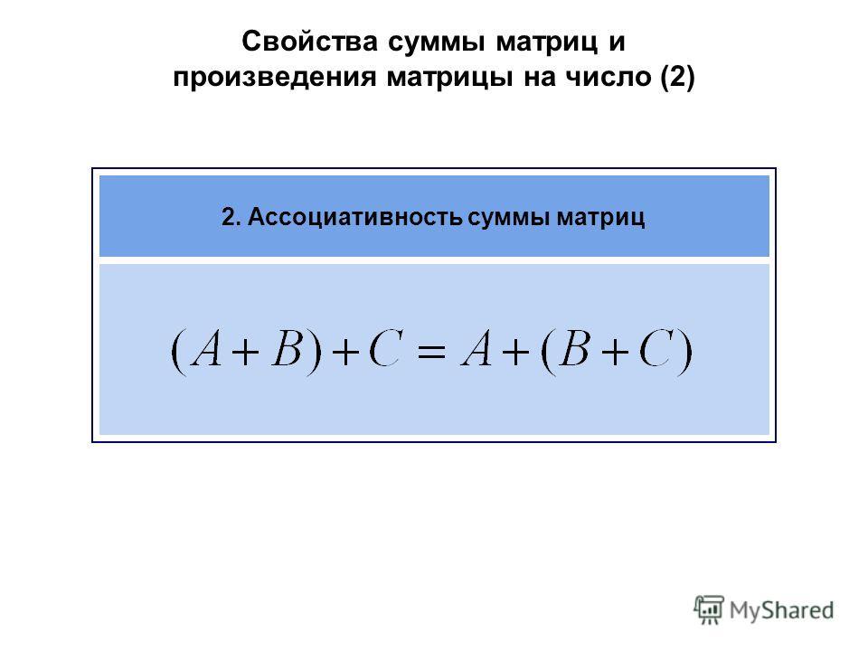 Свойства суммы матриц и произведения матрицы на число (2) 2. Ассоциативность суммы матриц