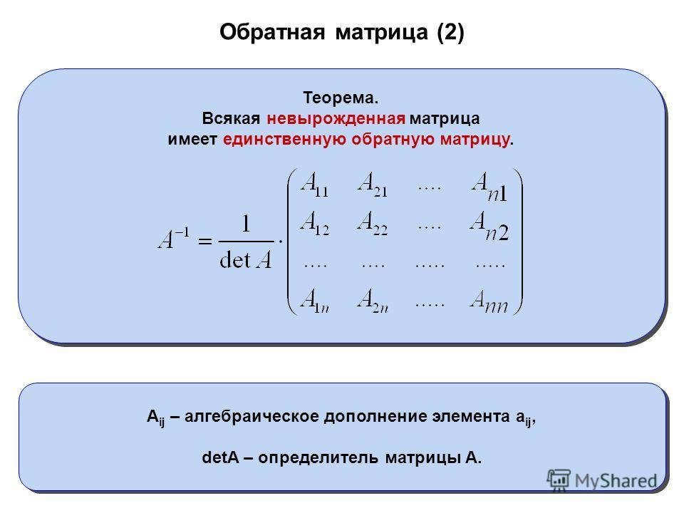 Обратная матрица (2) Теорема. Всякая невырожденная матрица имеет единственную обратную матрицу. A ij – алгебраическое дополнение элемента a ij, detA – определитель матрицы A.