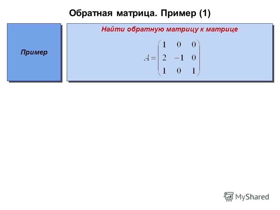 Обратная матрица. Пример (1) Пример Найти обратную матрицу к матрице