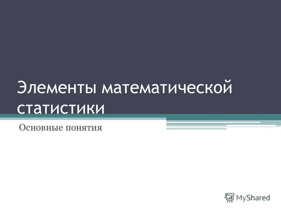 Элементы математической статистики Основные понятия