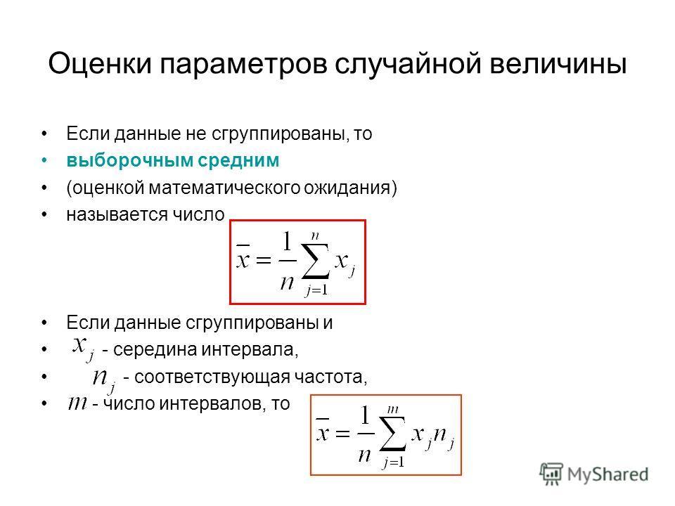 Оценки параметров случайной величины Если данные не сгруппированы, то выборочным средним (оценкой математического ожидания) называется число Если данные сгруппированы и - середина интервала, - соответствующая частота, - число интервалов, то