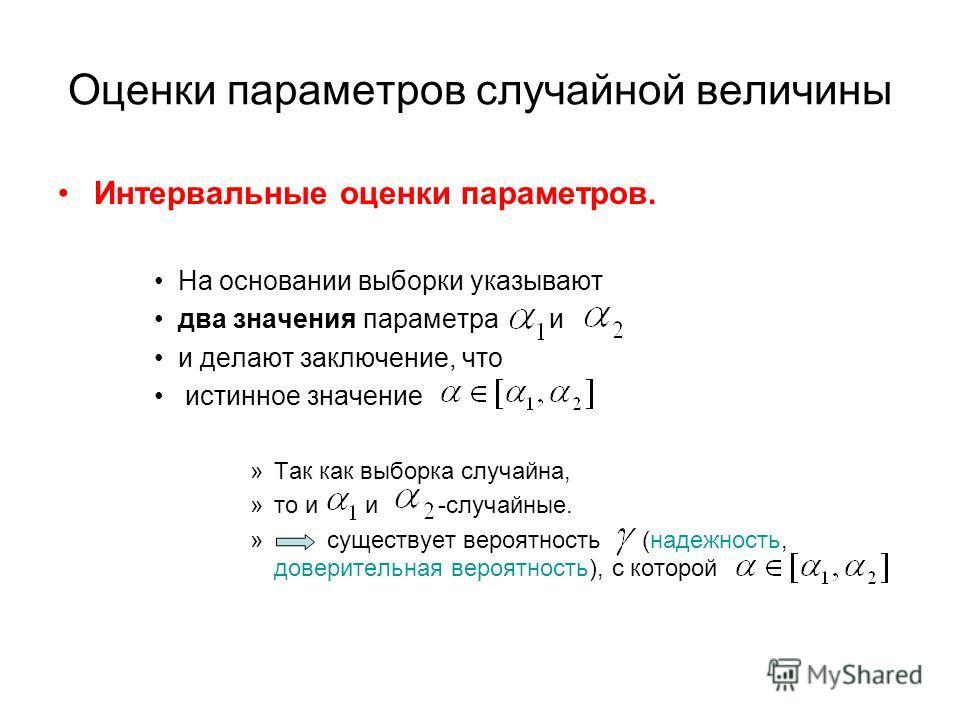 Оценки параметров случайной величины Интервальные оценки параметров. На основании выборки указывают два значения параметра и и делают заключение, что истинное значение »Так как выборка случайна, »то и и -случайные. » существует вероятность (надежност