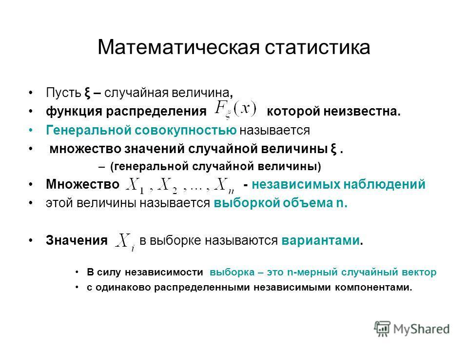 Математическая статистика Пусть ξ – случайная величина, функция распределения которой неизвестна. Генеральной совокупностью называется множество значений случайной величины ξ. –(генеральной случайной величины) Множество - независимых наблюдений этой