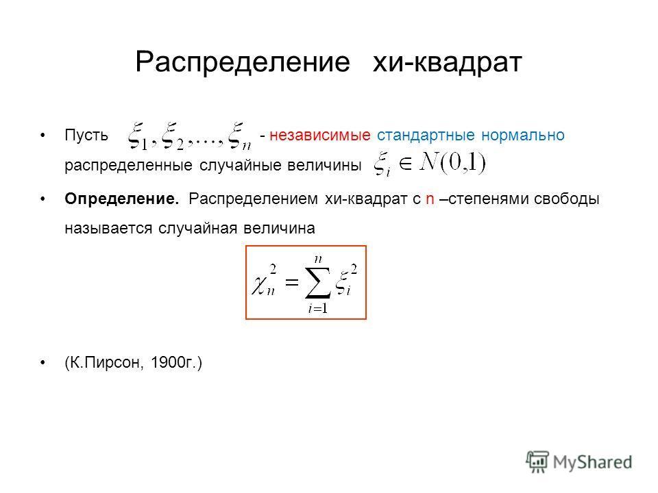 Распределение хи-квадрат Пусть - независимые стандартные нормально распределенные случайные величины Определение. Распределением хи-квадрат с n –степенями свободы называется случайная величина (К.Пирсон, 1900г.)
