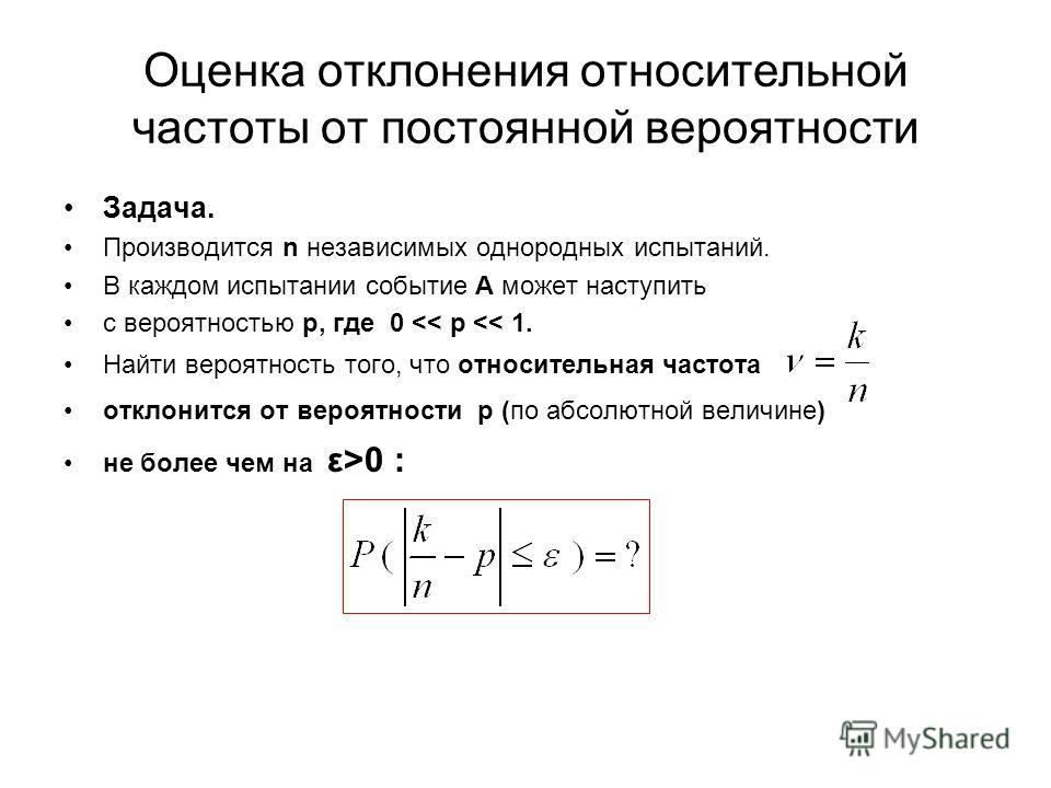 Оценка отклонения относительной частоты от постоянной вероятности Задача. Производится n независимых однородных испытаний. В каждом испытании событие А может наступить с вероятностью р, где 0