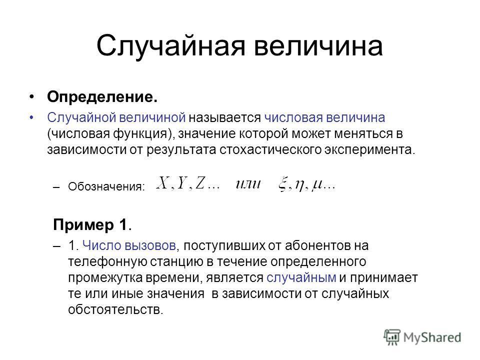 Случайная величина Определение. Случайной величиной называется числовая величина (числовая функция), значение которой может меняться в зависимости от результата стохастического эксперимента. –Обозначения: Пример 1. –1. Число вызовов, поступивших от а