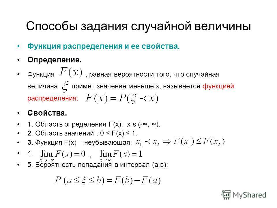 Способы задания случайной величины Функция распределения и ее свойства. Определение. Функция, равная вероятности того, что случайная величина примет значение меньше х, называется функцией распределения: Свойства. 1. Область определения F(x): х є (-,