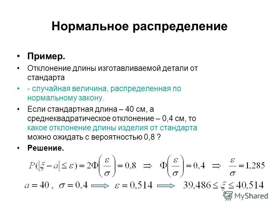Нормальное распределение Пример. Отклонение длины изготавливаемой детали от стандарта - случайная величина, распределенная по нормальному закону. Если стандартная длина – 40 см, а среднеквадратическое отклонение – 0,4 см, то какое отклонение длины из