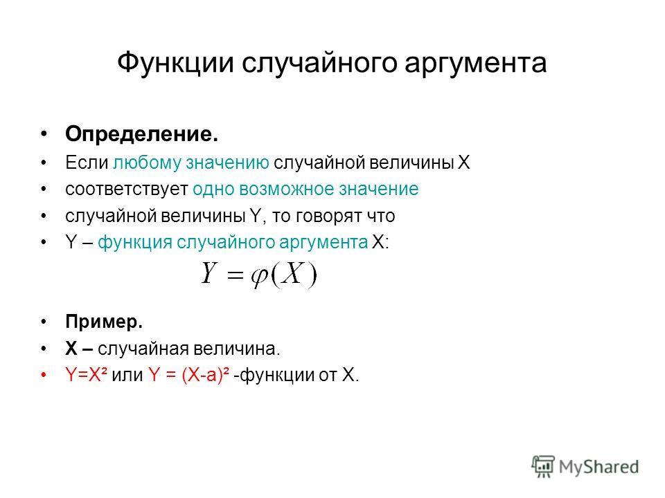 Функции случайного аргумента Определение. Если любому значению случайной величины Х соответствует одно возможное значение случайной величины Y, то говорят что Y – функция случайного аргумента Х: Пример. Х – случайная величина. Y=X² или Y = (Х-а)² -фу