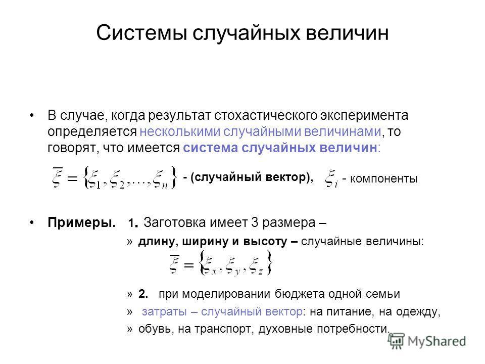 Системы случайных величин В случае, когда результат стохастического эксперимента определяется несколькими случайными величинами, то говорят, что имеется система случайных величин: Примеры. 1. Заготовка имеет 3 размера – »длину, ширину и высоту – случ
