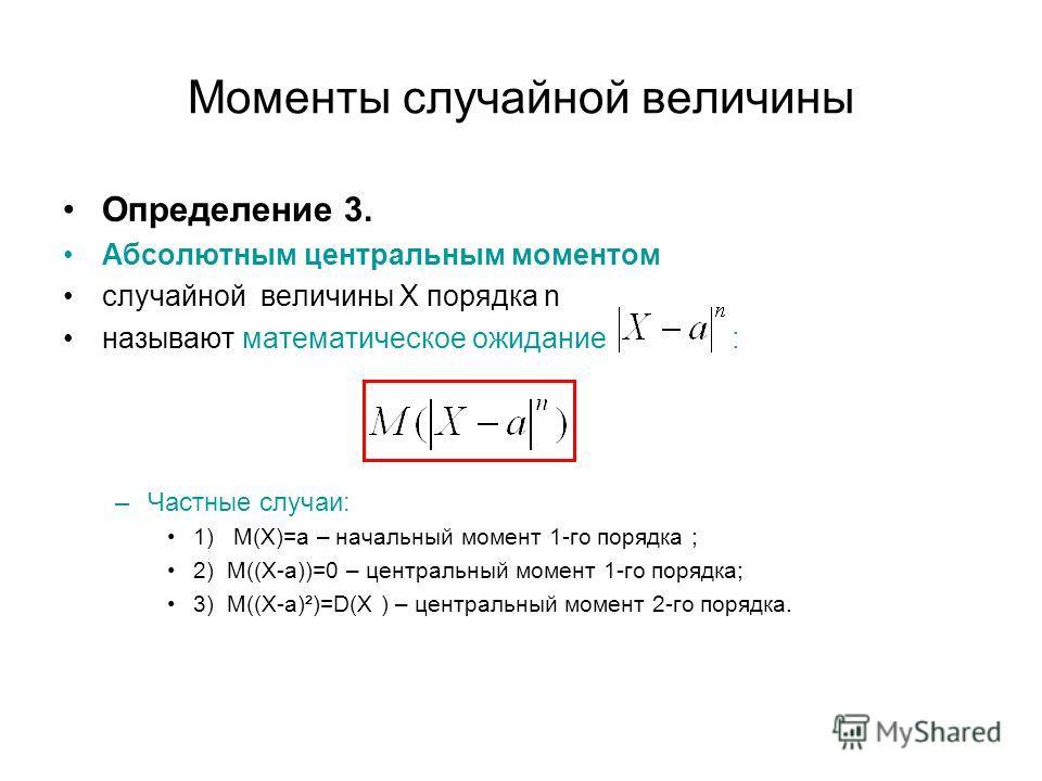 Моменты случайной величины Определение 3. Абсолютным центральным моментом случайной величины Х порядка n называют математическое ожидание : –Частные случаи: 1) М(Х)=а – начальный момент 1-го порядка ; 2) М((Х-а))=0 – центральный момент 1-го порядка;