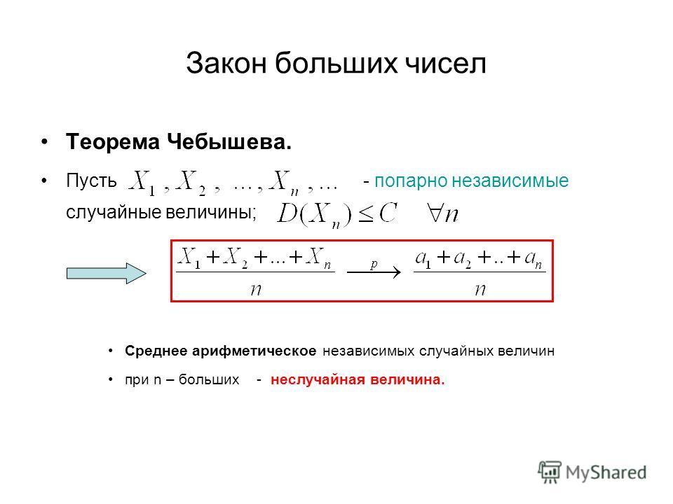 Закон больших чисел Теорема Чебышева. Пусть - попарно независимые случайные величины; Среднее арифметическое независимых случайных величин при n – больших - неслучайная величина.