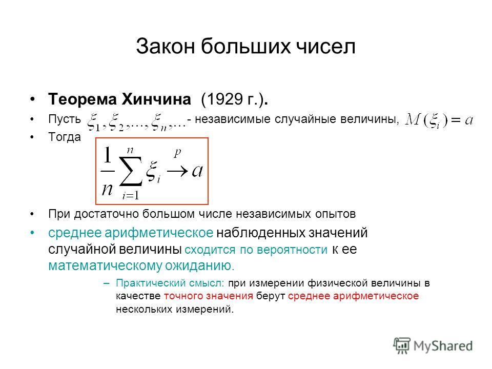 Закон больших чисел Теорема Хинчина (1929 г.). Пусть - независимые случайные величины, Тогда При достаточно большом числе независимых опытов среднее арифметическое наблюденных значений случайной величины сходится по вероятности к ее математическому о
