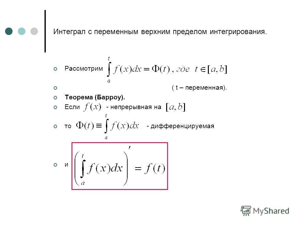 Интеграл с переменным верхним пределом интегрирования. Рассмотрим ( t – переменная). Теорема (Барроу). Если - непрерывная на то - дифференцируемая и