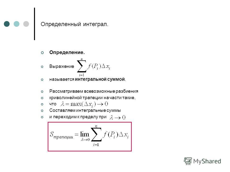 Определенный интеграл. Определение. Выражение называется интегральной суммой. Рассматриваем всевозможные разбиения криволинейной трапеции на части такие, что Составляем интегральные суммы и переходим к пределу при
