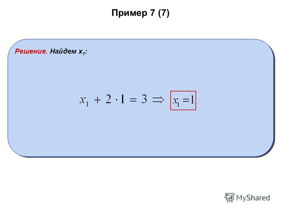 Пример 7 (7) Решение. Найдем x 1 :
