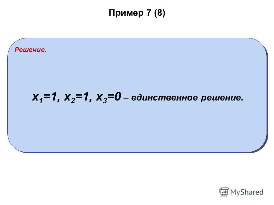 Пример 7 (8) Решение. x 1 =1, x 2 =1, x 3 =0 – единственное решение.