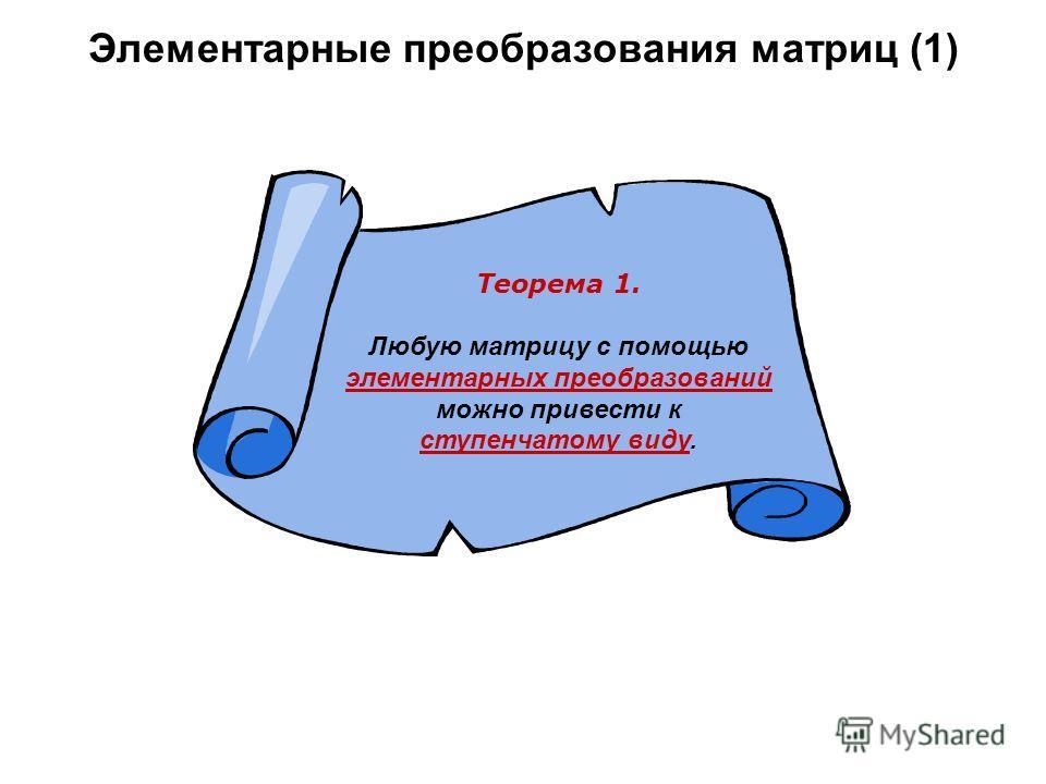 Элементарные преобразования матриц (1) Теорема 1. Любую матрицу с помощью элементарных преобразований можно привести к ступенчатому виду.