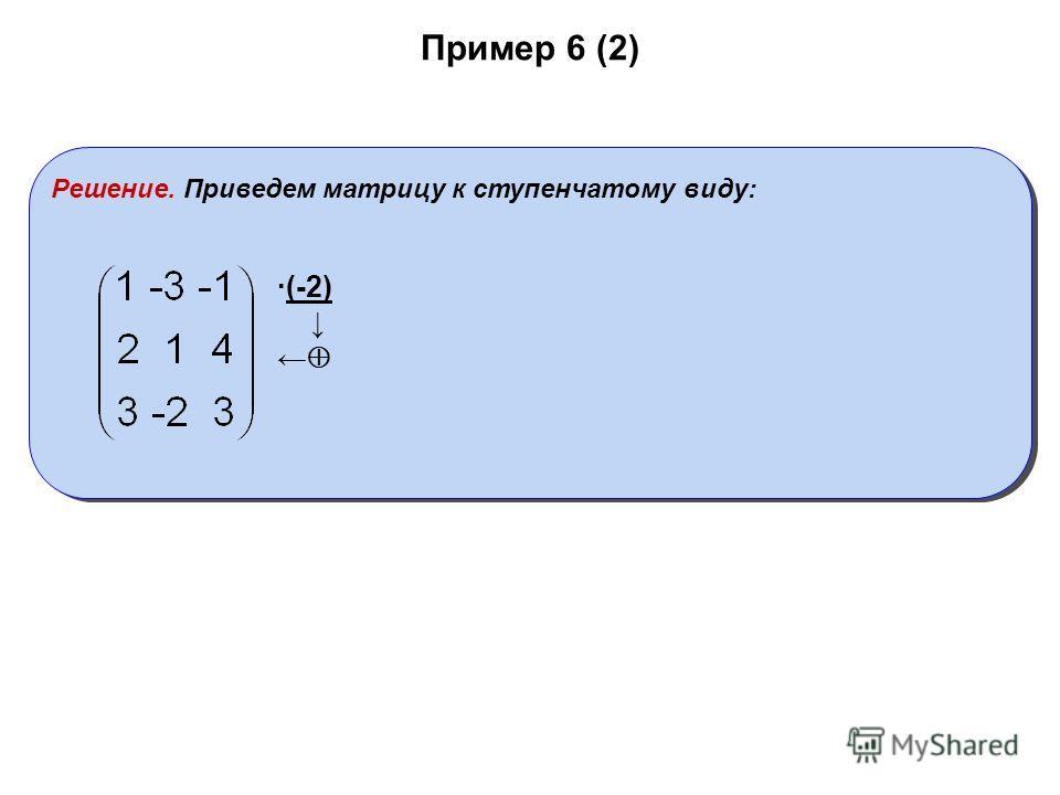 Пример 6 (2) Решение. Приведем матрицу к ступенчатому виду: ·(-2)