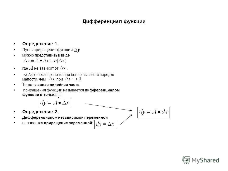Дифференциал функции Определение 1. Пусть приращение функции можно представить в виде где A не зависит от, - бесконечно малая более высокого порядка малости, чем при Тогда главная линейная часть приращения функции называется дифференциалом функции в