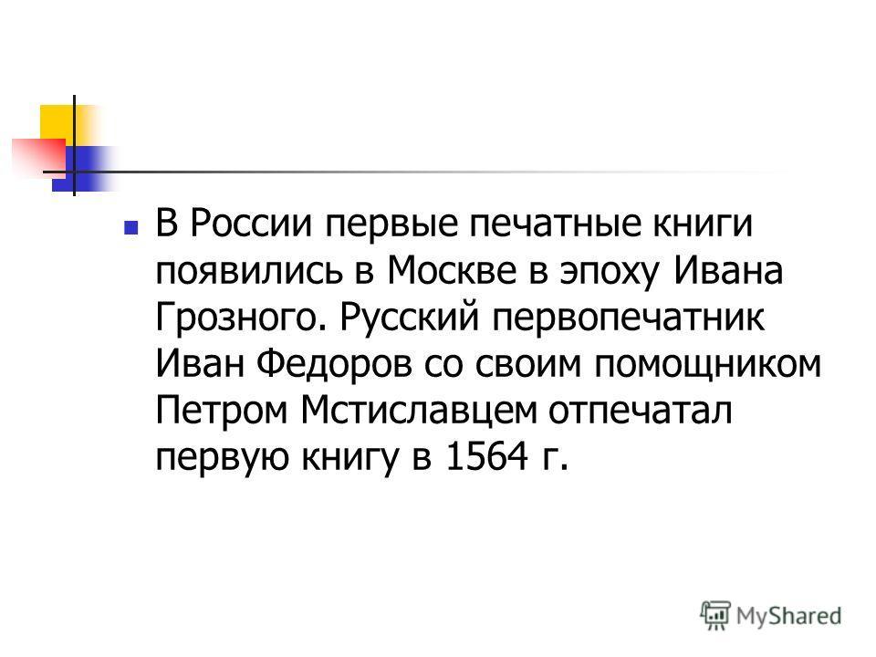 В России первые печатные книги появились в Москве в эпоху Ивана Грозного. Русский первопечатник Иван Федоров со своим помощником Петром Мстиславцем отпечатал первую книгу в 1564 г.