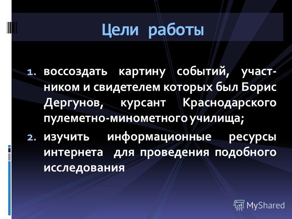1. воссоздать картину событий, участ- ником и свидетелем которых был Борис Дергунов, курсант Краснодарского пулеметно-минометного училища; 2. изучить информационные ресурсы интернета для проведения подобного исследования Цели работы