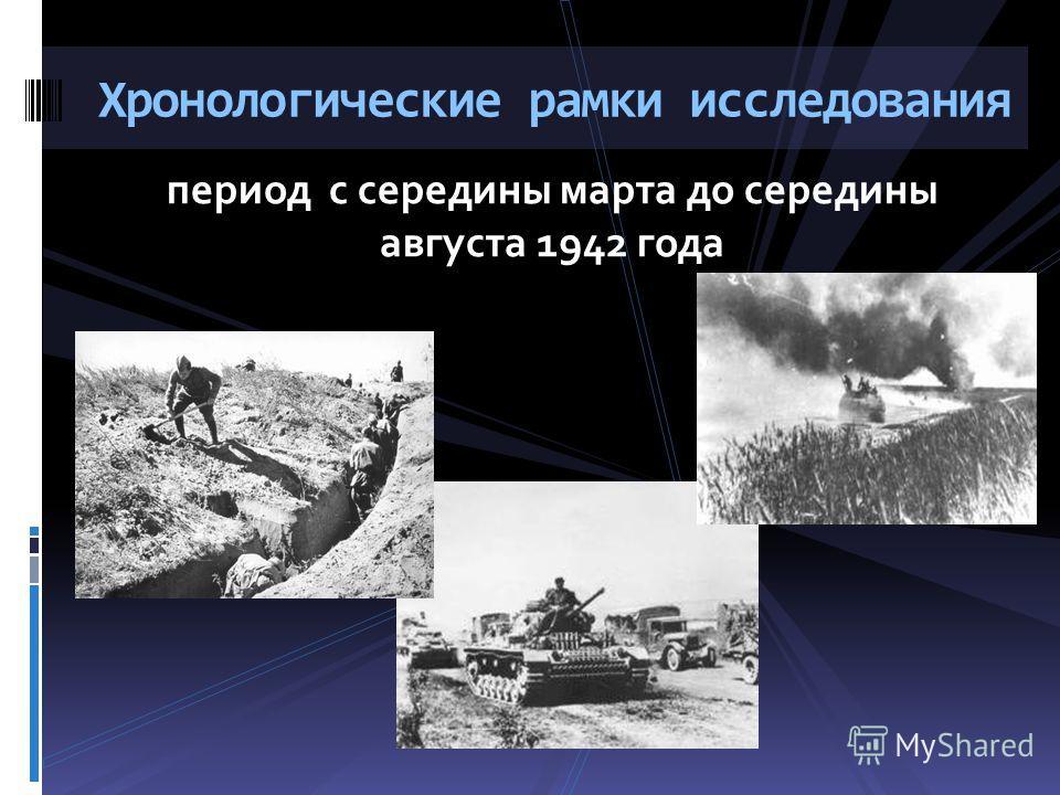 период с середины марта до середины августа 1942 года Хронологические рамки исследования
