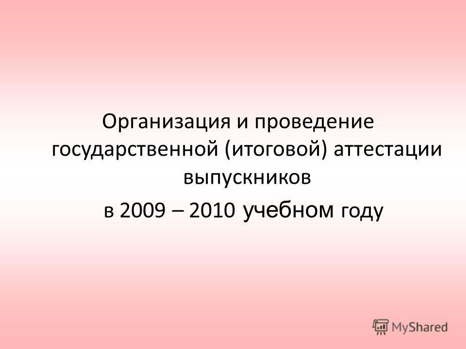 Организация и проведение государственной (итоговой) аттестации выпускников в 2009 – 2010 учебном году