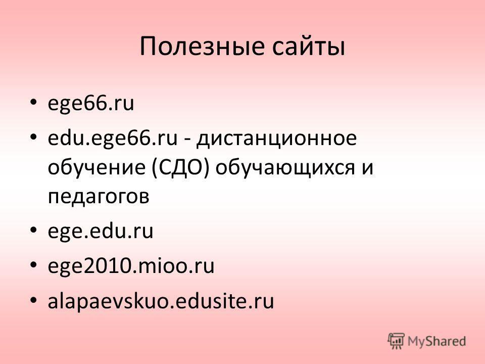 Полезные сайты ege66.ru edu.ege66.ru - дистанционное обучение (СДО) обучающихся и педагогов ege.edu.ru ege2010.mioo.ru alapaevskuo.edusite.ru