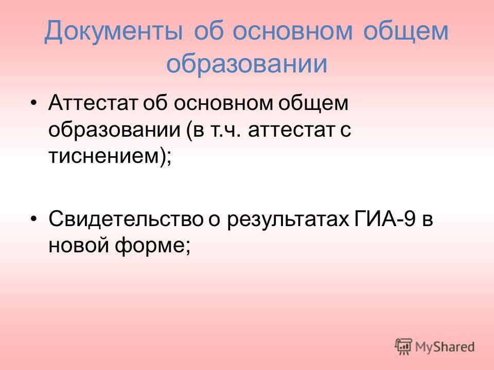 Документы об основном общем образовании Аттестат об основном общем образовании (в т.ч. аттестат с тиснением); Свидетельство о результатах ГИА-9 в новой форме;