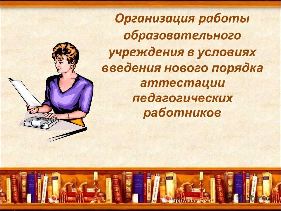 Организация работы образовательного учреждения в условиях введения нового порядка аттестации педагогических работников